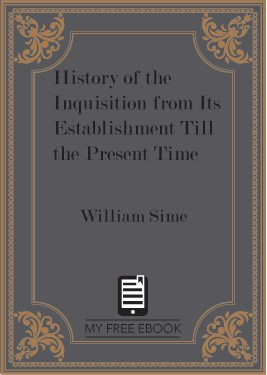 History of the Inquisition from Its Establishment Till the Present Time by William Sime