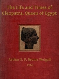 The Life and Times of Cleopatra, Queen of Egypt by Arthur Brome Weigall